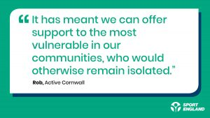 """A quote from Nick at Active Cornwall speaking about TIF. He states """"it has meant we can offer support to the most vulnerable in our communities, who would otherwise remain isolated"""""""